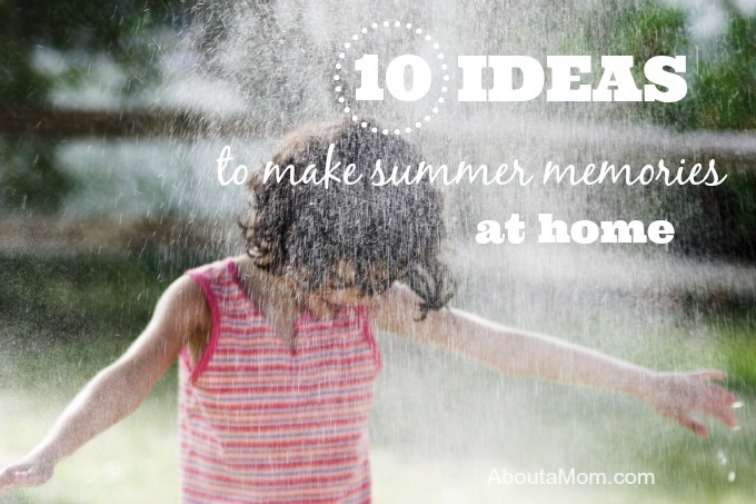 10 Ideas to Make Summer Memories at Home