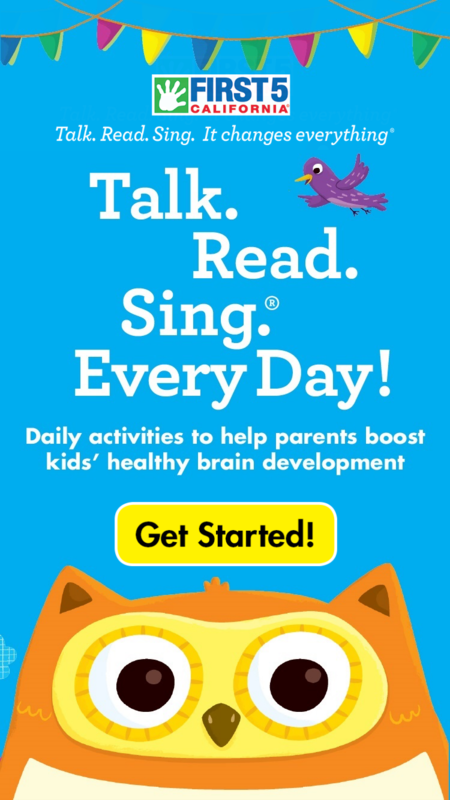 Talk, read, and sing to your kids every day for language, speech, and optimal brain development with First 5 California Talk. Read. Sing.® app