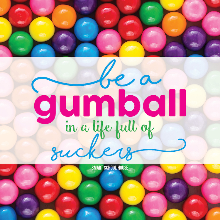 Be a Gumball in a Life Full of Suckers